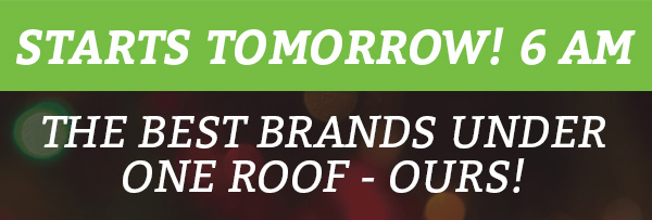 Starts Tomorrow! 6 AM The Best Brands Under One Roof - Ours!