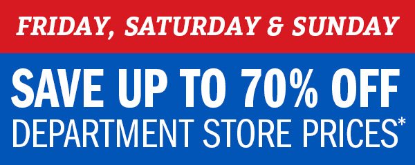 Friday, Saturday & Sunday - Save Up To 70% Off Department Store Prices*